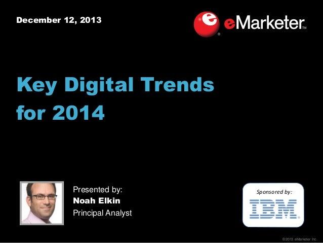 December 12, 2013  Key Digital Trends for 2014  Presented by: Noah Elkin Principal Analyst  Sponsored by:  ©2013 eMarketer...