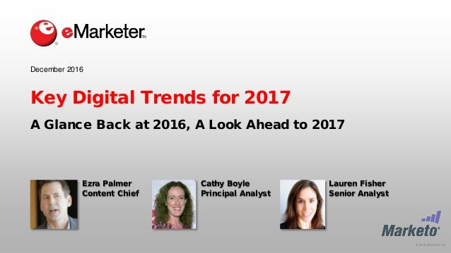 © 2016 eMarketer Inc. Key Digital Trends for 2017 A Glance Back at 2016, A Look Ahead to 2017 December 2016 Ezra Palmer Co...