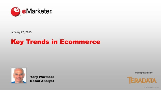 © 2015 eMarketer Inc. Made possible by Key Trends in Ecommerce Yory Wurmser Retail Analyst January 22, 2015