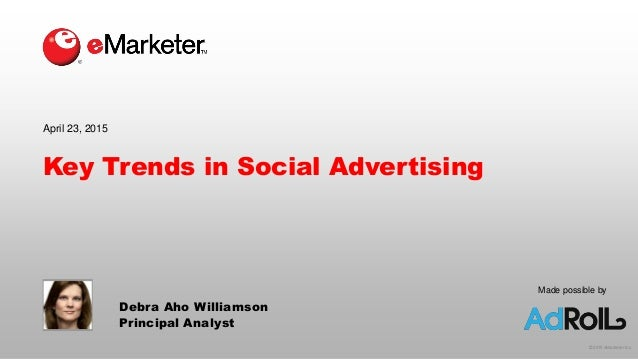 © 2015 eMarketer Inc. Made possible by Key Trends in Social Advertising April 23, 2015 Debra Aho Williamson Principal Anal...