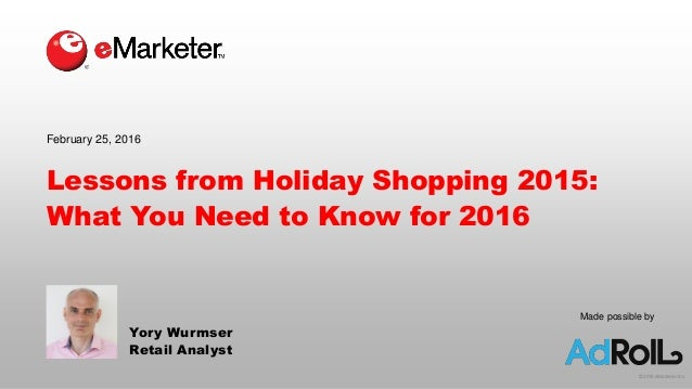 © 2016 eMarketer Inc. Lessons from Holiday Shopping 2015: What You Need to Know for 2016 Yory Wurmser Retail Analyst Febru...