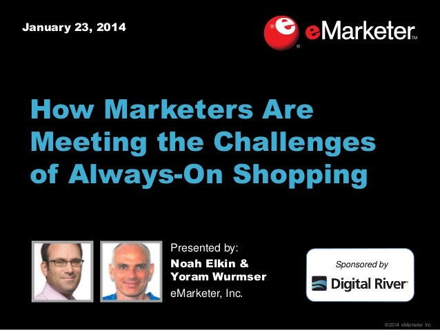 January 23, 2014  How Marketers Are Meeting the Challenges of Always-On Shopping Presented by: Noah Elkin & Yoram Wurmser ...