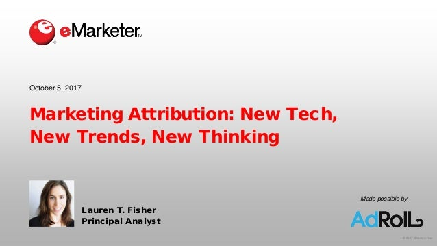 © 2017 eMarketer Inc. Made possible by Marketing Attribution: New Tech, New Trends, New Thinking Lauren T. Fisher Principa...