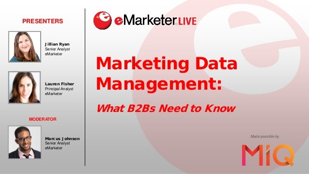 Marketing Data Management: What B2Bs Need to Know PRESENTERS Made possible by Lauren Fisher Principal Analyst eMarketer MO...