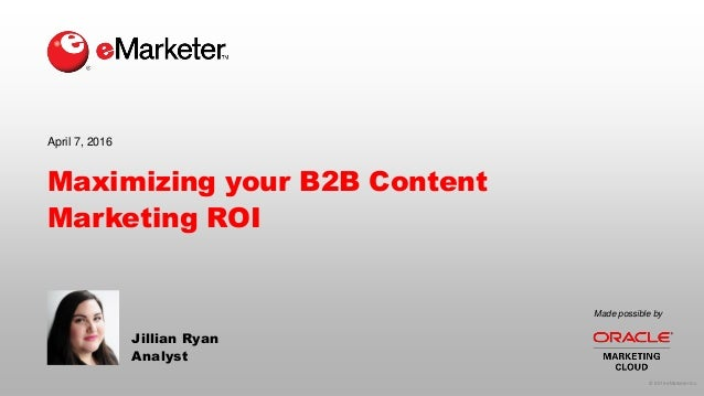 © 2016 eMarketer Inc. Made possible by Maximizing your B2B Content Marketing ROI Jillian Ryan Analyst April 7, 2016