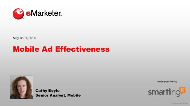 © 2014 eMarketer Inc.  made possible by  Mobile Ad Effectiveness  Cathy Boyle  Senior Analyst, Mobile  August 21, 2014