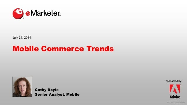 © 2014 eMarketer Inc. sponsored by Mobile Commerce Trends Cathy Boyle Senior Analyst, Mobile July 24, 2014