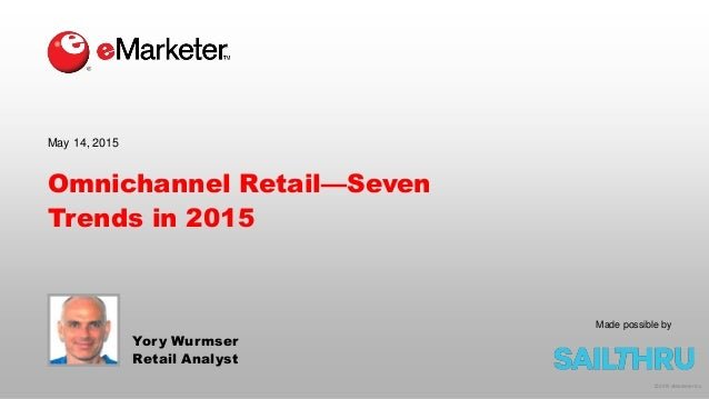 © 2015 eMarketer Inc. Omnichannel Retail—Seven Trends in 2015 Yory Wurmser Retail Analyst May 14, 2015 Made possible by