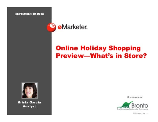 ©2013 eMarketer Inc. Online Holiday Shopping Preview—What's in Store? Krista Garcia Analyst SEPTEMBER 12, 2013 Sponsored b...