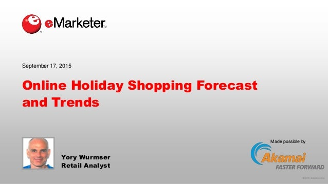 © 2015 eMarketer Inc. Made possible by Online Holiday Shopping Forecast and Trends Yory Wurmser Retail Analyst September 1...