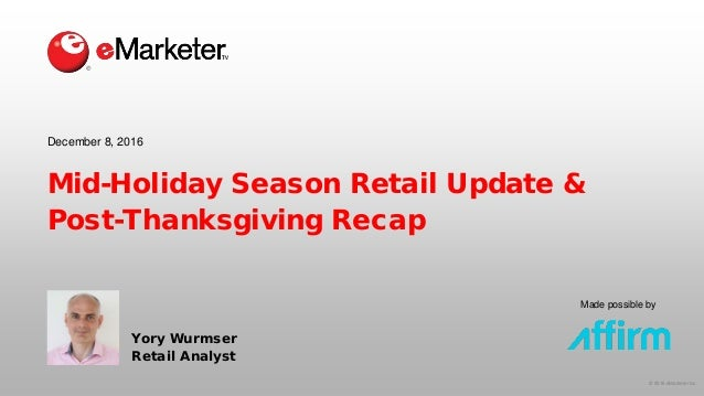 © 2016 eMarketer Inc. Made possible by Mid-Holiday Season Retail Update & Post-Thanksgiving Recap Yory Wurmser Retail Anal...