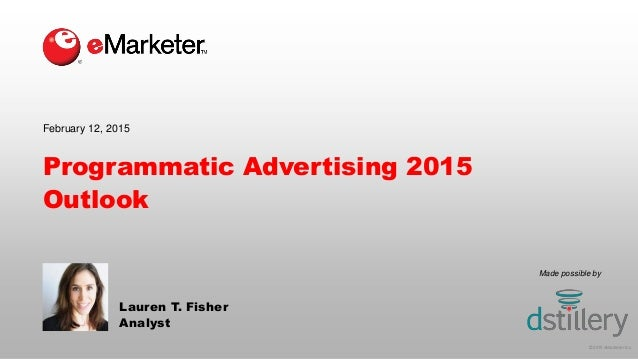 © 2015 eMarketer Inc. Made possible by Programmatic Advertising 2015 Outlook Lauren T. Fisher Analyst February 12, 2015
