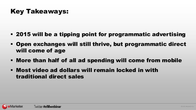 © 2015 eMarketer Inc. Key Takeaways:  2015 will be a tipping point for programmatic advertising  Open exchanges will sti...