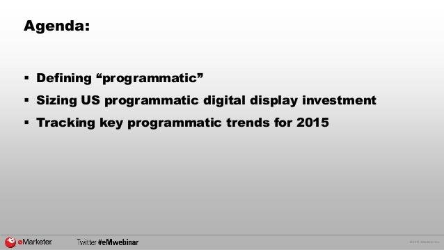 "© 2015 eMarketer Inc. Agenda:  Defining ""programmatic""  Sizing US programmatic digital display investment  Tracking key..."