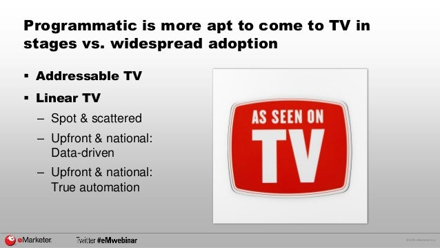 © 2015 eMarketer Inc. Programmatic is more apt to come to TV in stages vs. widespread adoption  Addressable TV  Linear T...