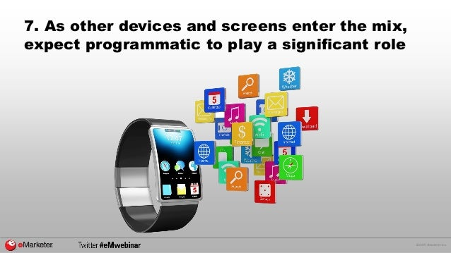 © 2015 eMarketer Inc. 7. As other devices and screens enter the mix, expect programmatic to play a significant role