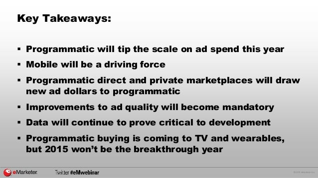 © 2015 eMarketer Inc. Key Takeaways:  Programmatic will tip the scale on ad spend this year  Mobile will be a driving fo...