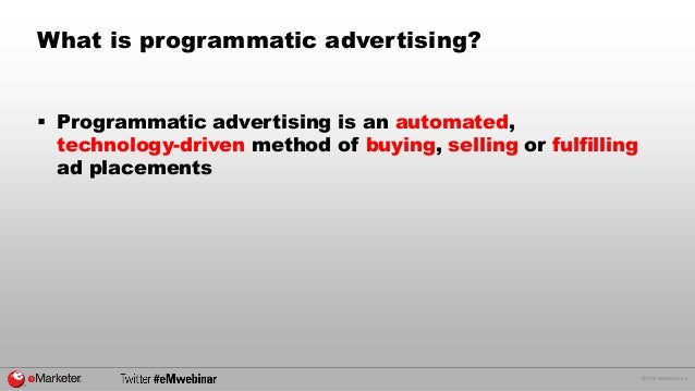 © 2015 eMarketer Inc. What is programmatic advertising?  Programmatic advertising is an automated, technology-driven meth...