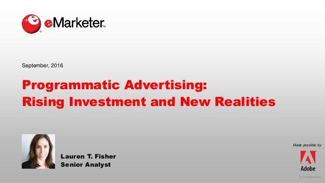 © 2016 eMarketer Inc. Programmatic Advertising: Rising Investment and New Realities Lauren T. Fisher Senior Analyst Septem...