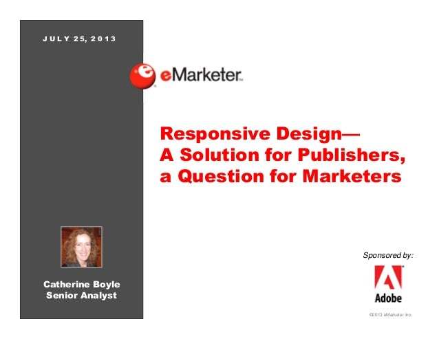 ©2013 eMarketer Inc. Responsive Design— A Solution for Publishers, a Question for Marketers Catherine Boyle Senior Analyst...