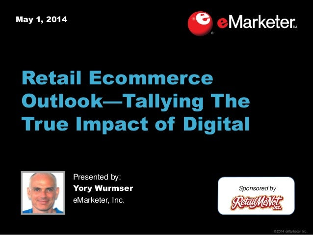 ©2014 eMarketer Inc. May 1, 2014 Retail Ecommerce Outlook—Tallying The True Impact of Digital Sponsored by Presented by: Y...