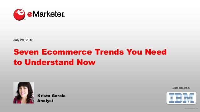 © 2016 eMarketer Inc. Made possible by Seven Ecommerce Trends You Need to Understand Now Krista Garcia Analyst July 28, 20...