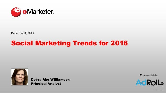 © 2015 eMarketer Inc. Made possible by Social Marketing Trends for 2016 Debra Aho Williamson Principal Analyst December 3,...