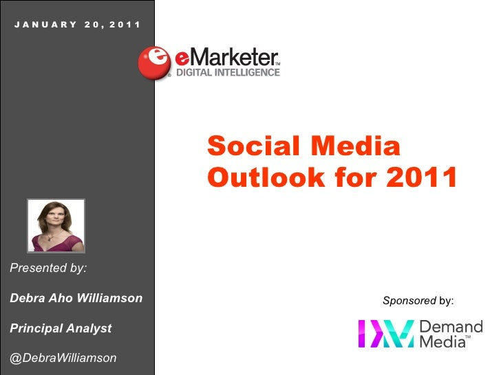 Presented by: Debra Aho Williamson Principal Analyst @DebraWilliamson J A N U A R Y  2 0 ,  2 0 1 1 Social Media  Outlook ...