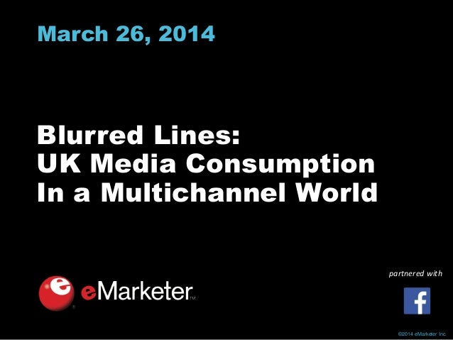 ©2014 eMarketer Inc. March 26, 2014 Blurred Lines: UK Media Consumption In a Multichannel World partnered with
