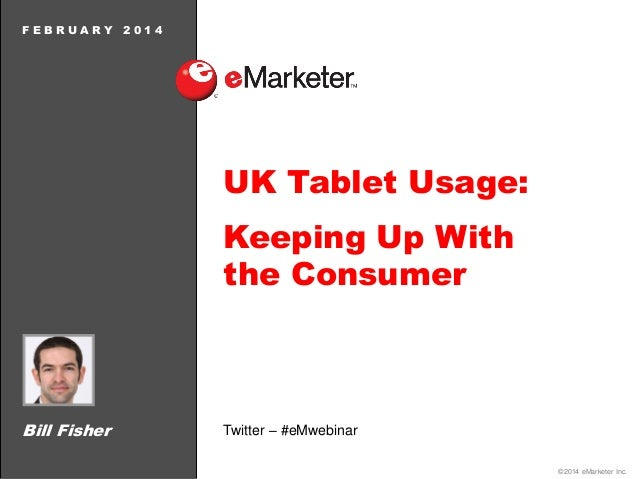 FEBRUARY  2014  UK Tablet Usage:  Keeping Up With the Consumer  Bill Fisher  Twitter – #eMwebinar ©2014 eMarketer Inc.