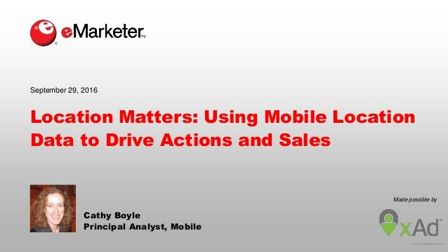 © 2016 eMarketer Inc. Made possible by Location Matters: Using Mobile Location Data to Drive Actions and Sales Cathy Boyle...