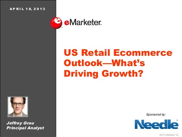 A P R I L 1 8, 2 0 1 3                          US Retail Ecommerce                          Outlook—What's               ...