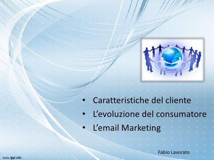 • Caratteristiche del cliente• L'evoluzione del consumatore• L'email Marketing                  Fabio Lavorato   1