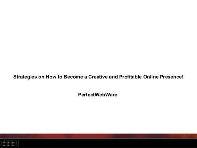 Strategies on How to Become a Creative and Profitable Online Presence! PerfectWebWare