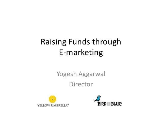 Raising Funds through E-marketing Yogesh Aggarwal Director