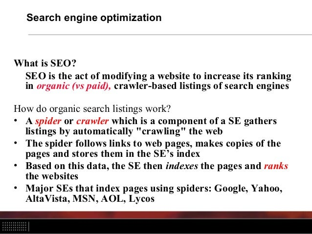 Search engine optimization What is SEO? SEO is the act of modifying a website to increase its ranking in organic (vs paid)...