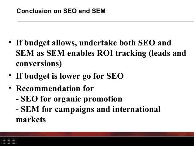 Conclusion on SEO and SEM • If budget allows, undertake both SEO and SEM as SEM enables ROI tracking (leads and conversion...
