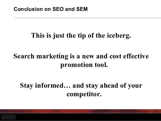 Conclusion on SEO and SEM This is just the tip of the iceberg. Search marketing is a new and cost effective promotion tool...