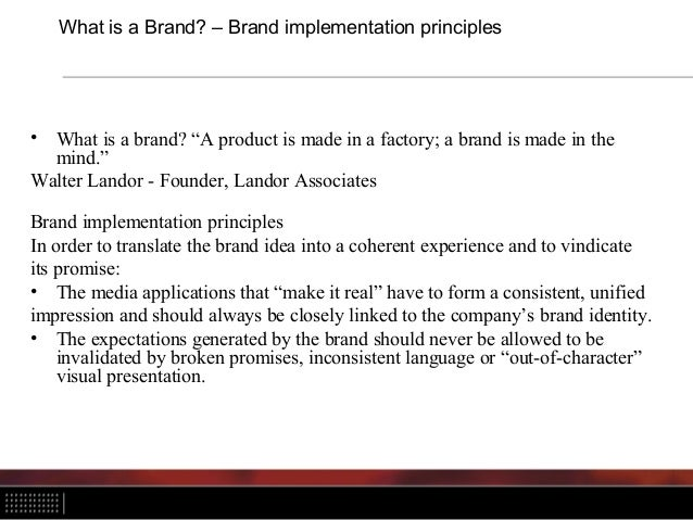 """What is a Brand? – Brand implementation principles • What is a brand? """"A product is made in a factory; a brand is made in ..."""