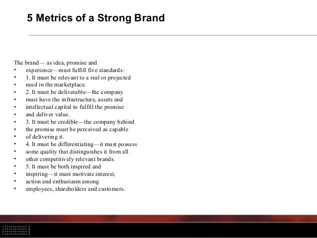 5 Metrics of a Strong Brand The brand— as idea, promise and • experience—must fulfill five standards: • 1. It must be rele...