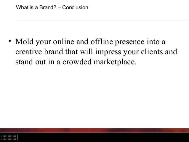 What is a Brand? – Conclusion • Mold your online and offline presence into a creative brand that will impress your clients...