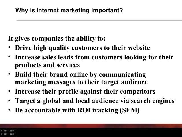Why is internet marketing important? It gives companies the ability to: • Drive high quality customers to their website • ...