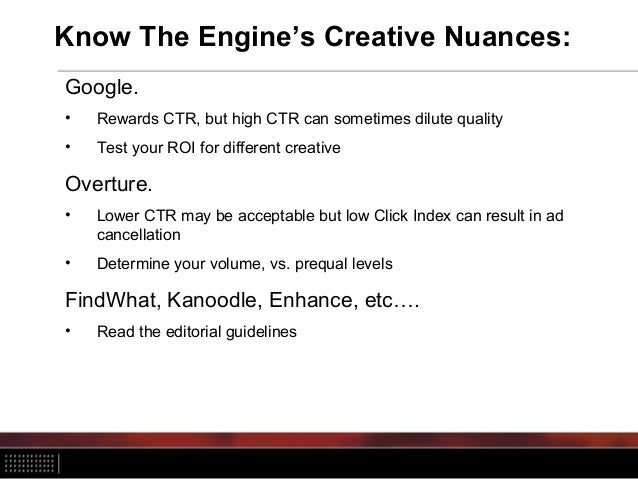 Know The Engine's Creative Nuances: Google. • Rewards CTR, but high CTR can sometimes dilute quality • Test your ROI for d...