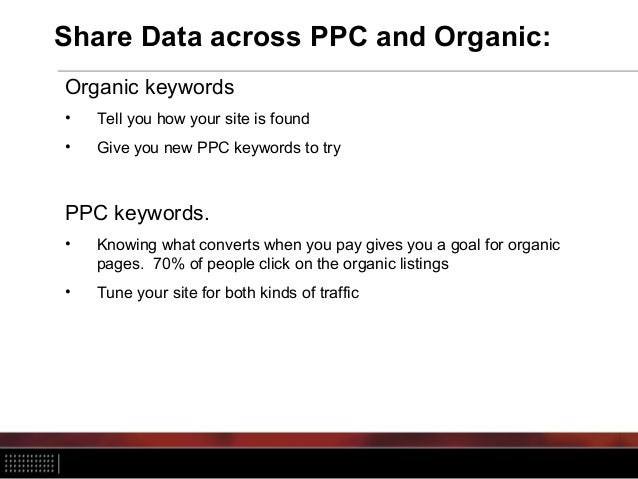 Share Data across PPC and Organic: Organic keywords • Tell you how your site is found • Give you new PPC keywords to try P...