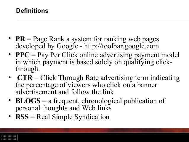Definitions • PR = Page Rank a system for ranking web pages developed by Google - http://toolbar.google.com • PPC = Pay Pe...
