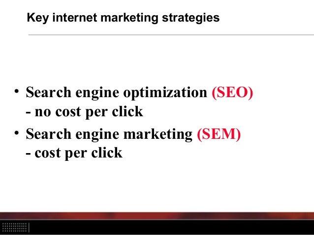 Key internet marketing strategies • Search engine optimization (SEO) - no cost per click • Search engine marketing (SEM) -...