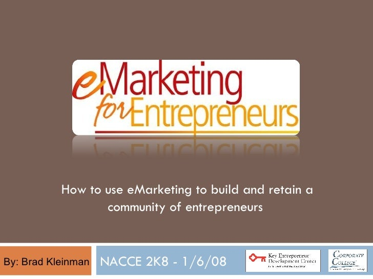 NACCE 2K8 - 1/6/08 By: Brad Kleinman How to use eMarketing to build and retain a community of entrepreneurs
