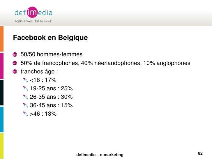 Facebook en Belgique<br />50/50 hommes-femmes<br />50% de francophones, 40% néerlandophones, 10% anglophones<br />tranches...