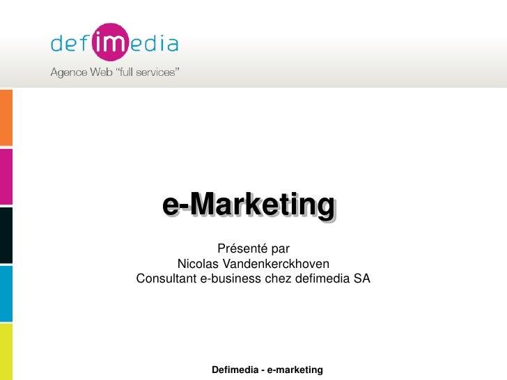 e-Marketing<br />Présenté par <br />Nicolas Vandenkerckhoven <br />Consultant e-business chez defimedia SA<br />