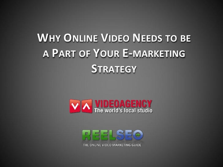 WHY ONLINE VIDEO NEEDS TO BEA PART OF YOUR E-MARKETING         STRATEGY